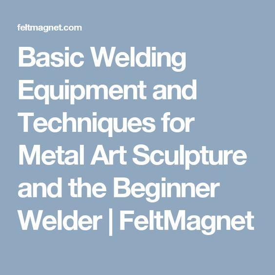 Basic Welding Equipment and Techniques for Metal Art Sculpture and the Beginner Welder | FeltMagnet
