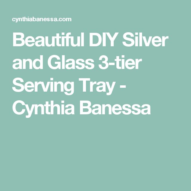 Beautiful DIY Silver and Glass 3-tier Serving Tray - Cynthia Banessa