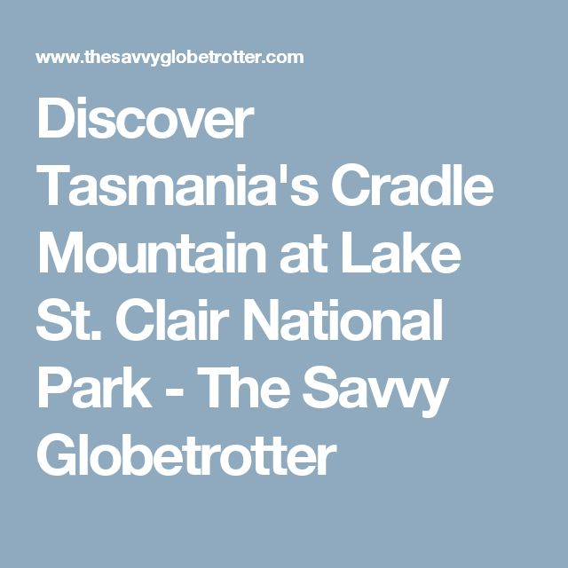 Discover Tasmania's Cradle Mountain at Lake St. Clair National Park - The Savvy Globetrotter