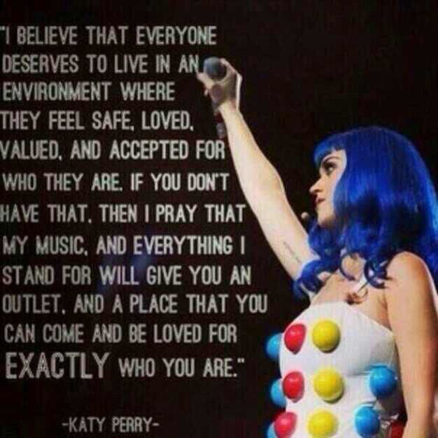Katy Perry is such an inspiration and if you do listen to her music, you feel special in a way... thank you Katy