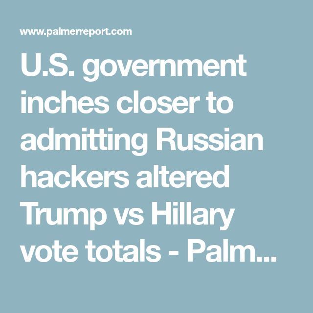 U.S. government inches closer to admitting Russian hackers altered Trump vs Hillary vote totals - Palmer Report