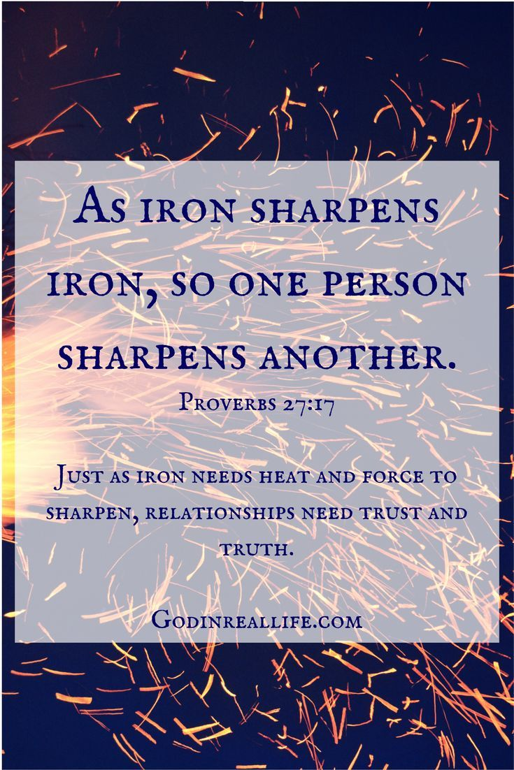 As iron sharpens iron, so one person sharpens another. Proverbs 27:17.   Relationships need trust and truth. Maturing. Emotional health.  Visit godinreallife.com for more on boundaries, relationships, and faith!