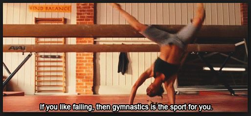 "signs you know your an ex-gymnast 6. People always ask you if you've seen Stick It.It's the only movie about gymnastics. Of course you've seen it. (But if one more person says, ""my favorite quote is 'it isn't gym-nice-tics,' you might shoot them)."