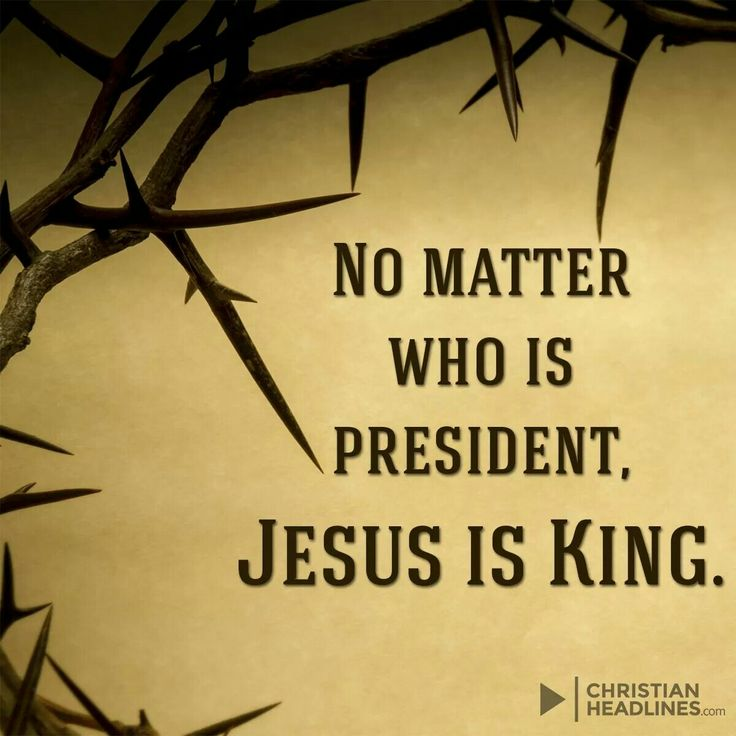 No matter who is president, Jesus IS King!