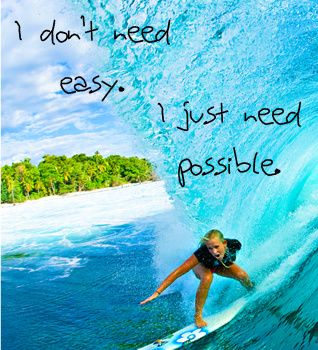 """I don't need easy, I just need possible"" #Bethany Hamilton"