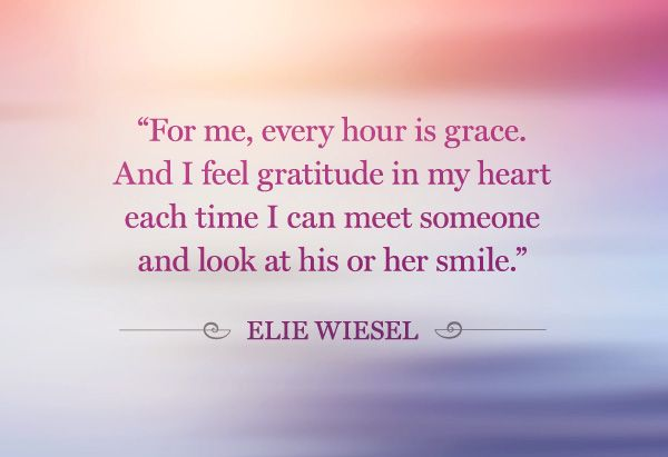 """""""For me, every hour is grace. And I feel gratitude in my heart each time I can meet someone and look at his or her smile."""" - Ellie Wiesel I can only dream to one day be as humble as this sweet man."""