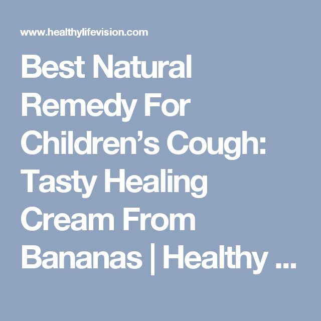 Best Natural Remedy For Children's Cough: Tasty Healing Cream From Bananas | Healthy Life Vision