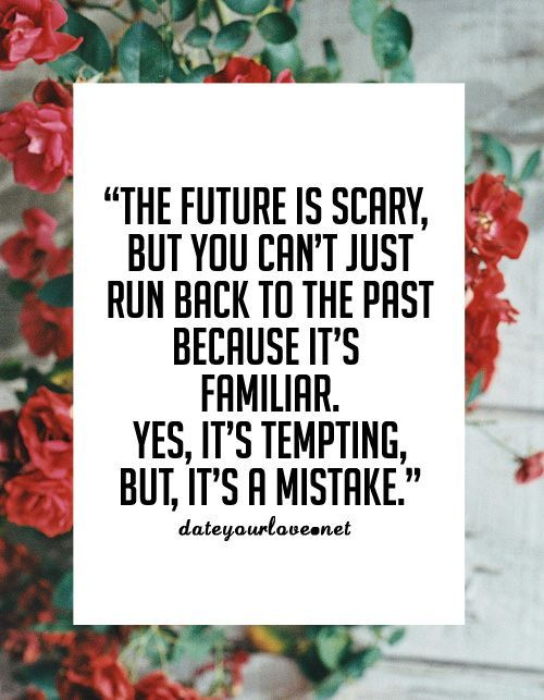 The future is scary, but you can't run back to the past because it's not familiar. Yes, it's tempting, but it's a mistake. Don't stick with what you know just because you know it, you've got to leap and let your momentum carry you if you want to go places!