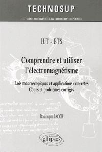 Dominique Jacob - Comprendre et utiliser l'électromagnétisme - Lois macroscopiques et applications concrètes, cours et problèmes corrigés.