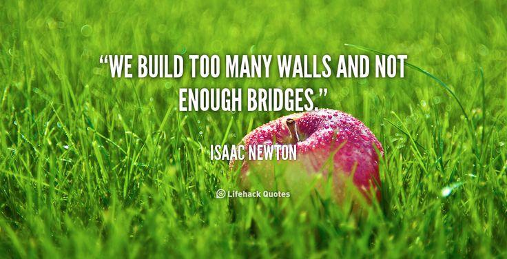 We build too many walls and not enough bridges. - Isaac Newton at Lifehack QuotesMore great quotes at http://quotes.lifehack.org/by-author/isaac-newton/