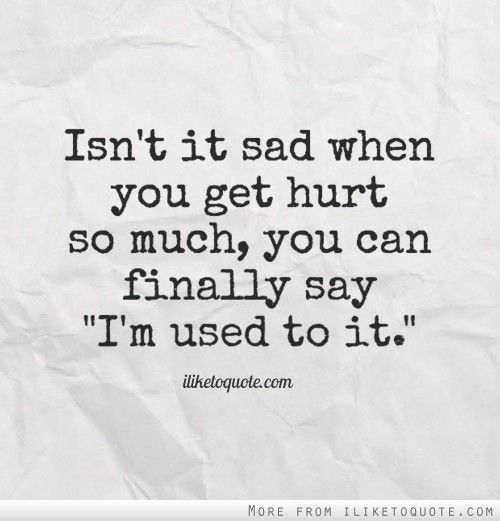 Isn't It Sad When You Get Hurt So Much, You Can Finally