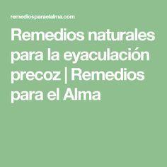 Remedios naturales para la eyaculación precoz | Remedios para el Alma