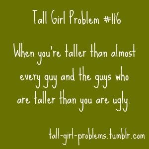 I have yet to meet an ugly tall guy tho. And I really don't care if he's shorter than me, it's just that so many people have traditional gender roles engraved in their brain that they get uncomfortable about the fact that I'm 5'10 (which really isn't even that tall, it's just that everyone expects women to be 5'3).