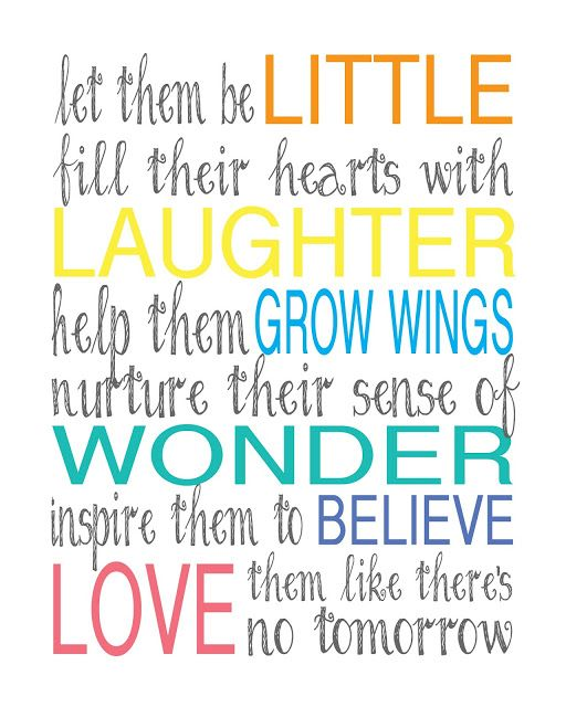"""Let Them Be Little.  Fill Their Hearts with Laughter. Help Them Grow Wings. Nurture Their Sense of Wonder. Inspire Them to Believe. Love Them Like There's No Tomorrow."" (via Kindergarten: Holding Hands & Sticking Together)"