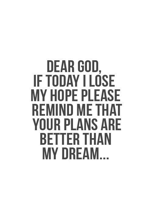 Dear God, if today I lose my hope please remind me that your plans are better than my dreams! #reminder | Wise Words and Motivation | Pinterest | Faith, Quotes…