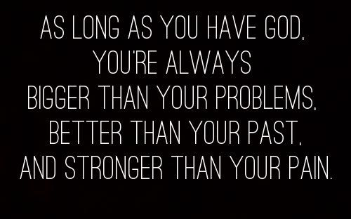 As long as you have God, you're always bigger than your problems. Better than your past, and stronger than your pain.