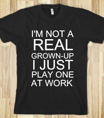 I'M NOT A REAL GROWN-UP I JUST PLAY ONE AT WORK - glamfoxx.com - Skreened T-shirts, Organic Shirts, Hoodies, Kids Tees, Baby One-Pieces and ...