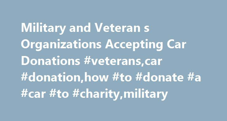 Military and Veteran s Organizations Accepting Car Donations #veterans,car #donation,how #to #donate #a #car #to #charity,military http://solomon-islands.remmont.com/military-and-veteran-s-organizations-accepting-car-donations-veteranscar-donationhow-to-donate-a-car-to-charitymilitary/  # Military and Veteran s Organizations Accepting Car Donations Car donation in support of our military and military veterans is easy. Choose from our list of charities that benefit those of our soldiers…