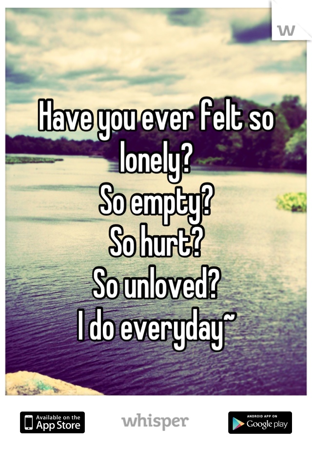 Have you ever felt so lonely?  So empty? So hurt? So unloved? I do everyday~