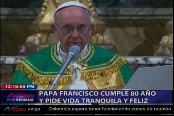 El Papa Francisco Cumple 80 Años Y Pide Vida Tranquila Y Feliz