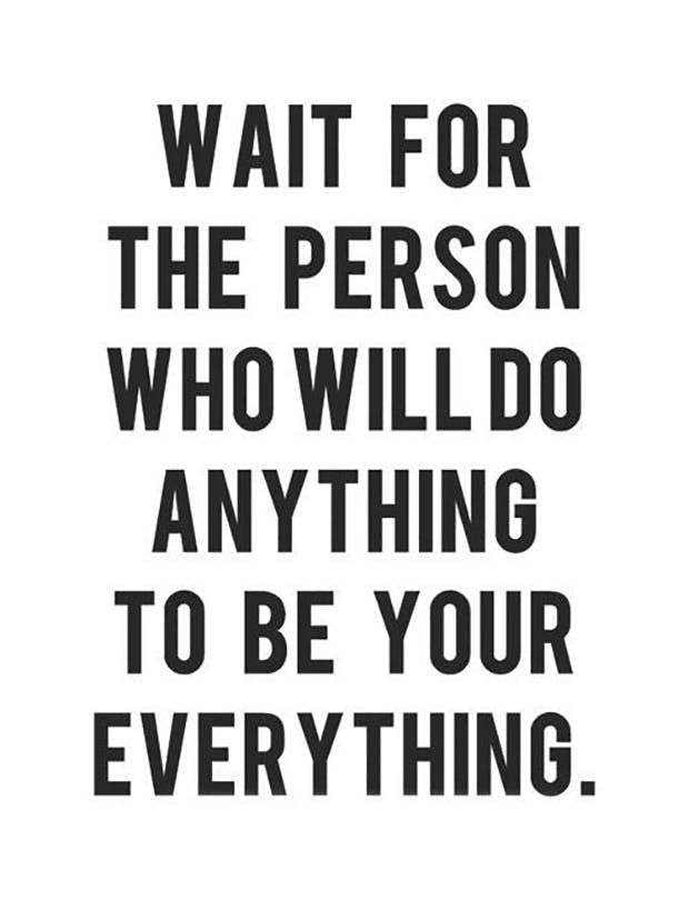 """Wait for the person who will do anything to be your everything."""