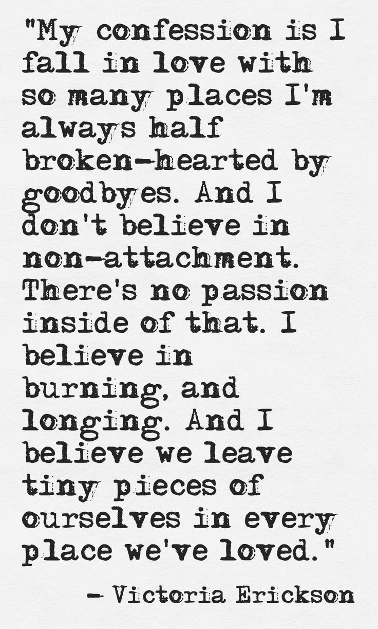 "//""My confession is I fall in love with so many places. I'm always half broken-hearted by goodbyes, and I don't believe in non-attachment. There's no passion inside of that. I believe in burning, and long, and I believe we leave tiny pieces of ourselves in every place we've loved."" #victoriaerickson #words"