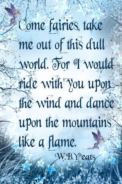 Come fairies, take me out of this dull world.  For I would ride with you upon the wind and dance upon the mountains like a flame.  W.B.Y. Yeats
