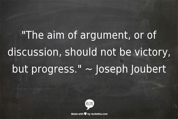 """""""The aim of argument, or of discussion, should not be victory, but progress."""" ~ Joseph Joubert"""