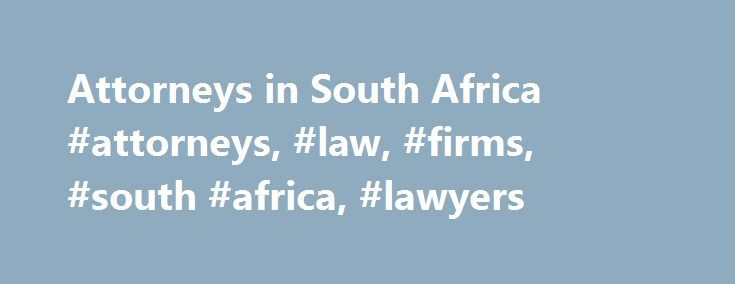 Attorneys in South Africa #attorneys, #law, #firms, #south #africa, #lawyers http://france.remmont.com/attorneys-in-south-africa-attorneys-law-firms-south-africa-lawyers/  # 2014 Attorneys or Lawyers and 665 Law Firms in South Africa Established in 2001, we have branches in Cape Town and Roodepoort. Our services cover general civil litigation, conveyancing, property, commercial, family and labour law. We are available to assist you with the simplest of damages claims through to complex…