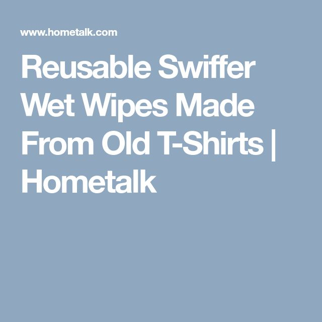 Reusable Swiffer Wet Wipes Made From Old T-Shirts | Hometalk