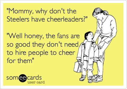 'Mommy, why don't the Steelers have cheerleaders?' 'Well honey, the fans are so good they don't need to hire people to cheer for them'.