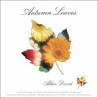 Autumn Leaves: Easy Listening Jazz Piano Arrangements of Popular Songs and Broadway and Movie Themes (Background Music for Office, Dinner, and Relaxation) by Alden David
