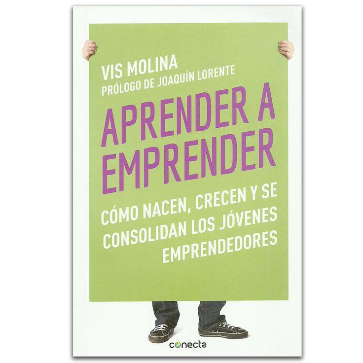Aprender a emprender. Cómo nacen, crecen y se consolidan los jóvenes emprendedores  – Vis Molina – Penguin Random House www.librosyeditores.com Editores y distribuidores.