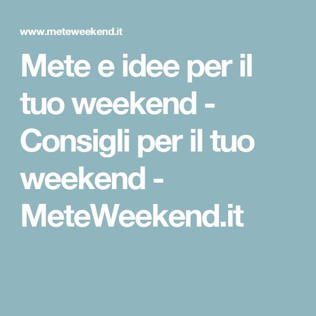 Mete e idee per il tuo weekend - Consigli per il tuo weekend - MeteWeekend.it