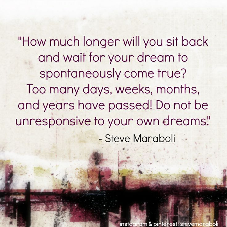 """How much longer will you sit back and wait for your dream to spontaneously come true? Too many days, weeks, months, and years have passed! Do not be unresponsive to your own dreams."" - Steve Maraboli #quote"