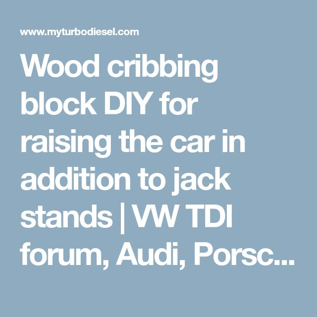 Wood cribbing block DIY for raising the car in addition to jack stands | VW TDI forum, Audi, Porsche, and Chevy Cruze diesel forum