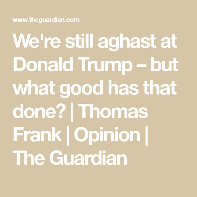 We're still aghast at Donald Trump – but what good has that done? | Thomas Frank | Opinion | The Guardian