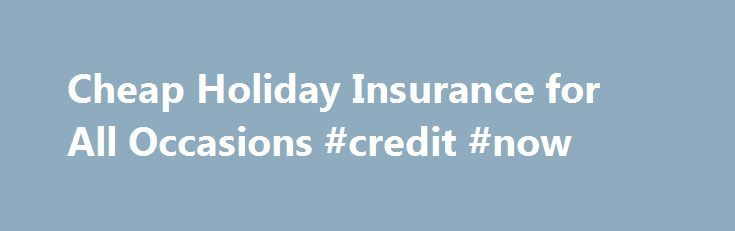 Cheap Holiday Insurance for All Occasions #credit #now http://insurances.nef2.com/cheap-holiday-insurance-for-all-occasions-credit-now/  #cheap holiday insurance # Cheap holiday insurance Cheap insurance doesn t mean inferior insurance with 24/7. Our cheap travel insurance policies provide you with different cover options so you can chose the protection that is right for you. We offer cover for most types of trips durations and all our policies include a range of activities free of charge…