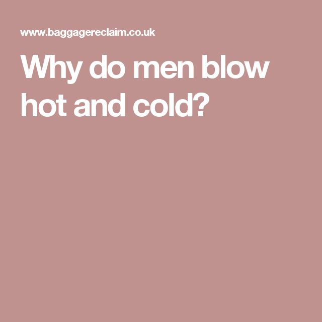 Why do men blow hot and cold?