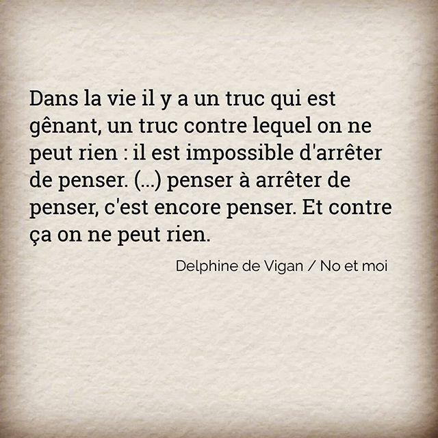 """""""Dans la vie il y a un truc qui est gênant, un truc contre lequel on ne peut rien : il est impossible d'arrêter de penser. (...) penser à arrêter de penser, c'est encore penser. Et contre ça on ne peut rien.""""  ✒️ Delphine de Vigan / No et moi"""