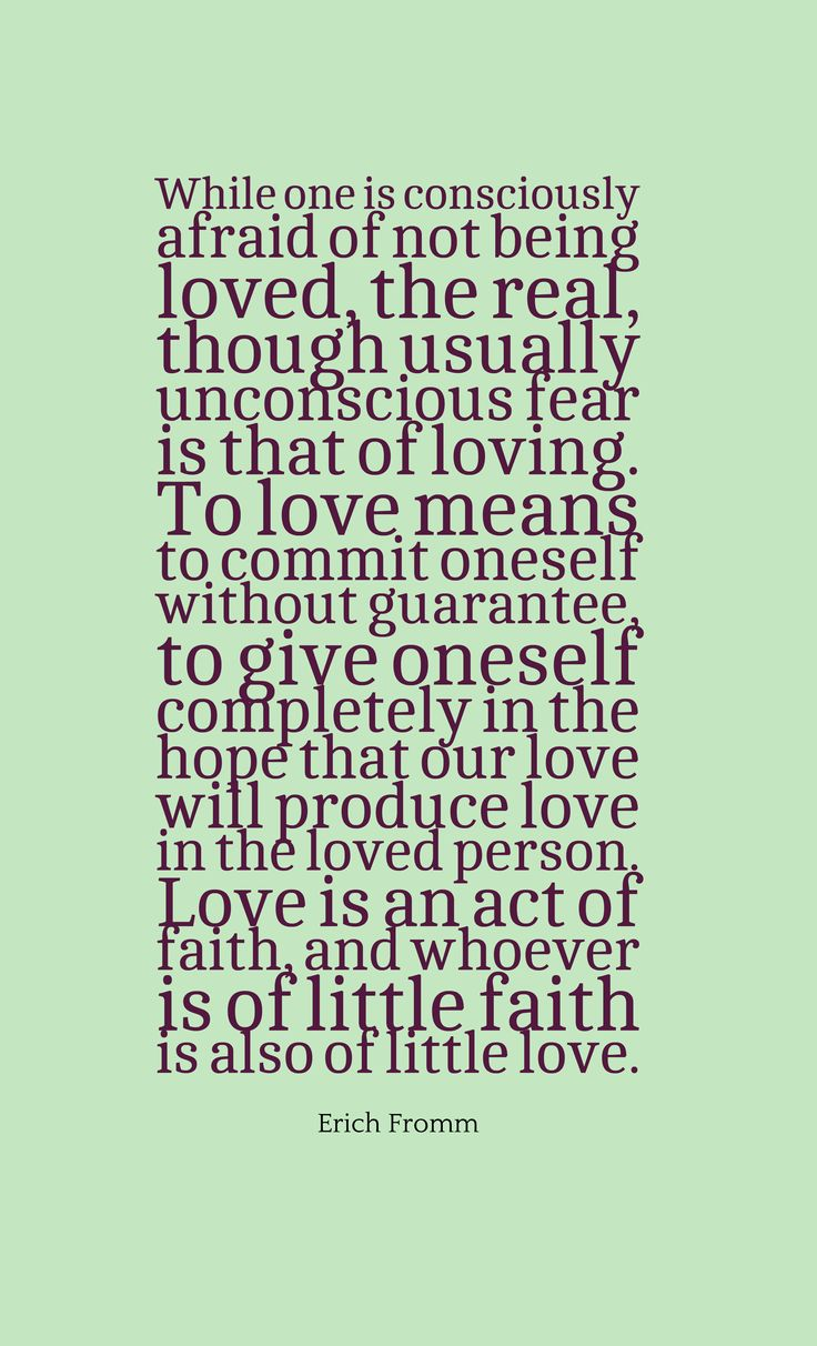 """""""While one is consciously afraid of not being loved, the real, though usually unconscious fear is that of loving. To love means to commit oneself without guarantee, to give oneself completely in the hope that our love will produce love in the loved person. Love is an act of faith, and whoever is of little faith is also of little love."""" ~Erich Fromm"""