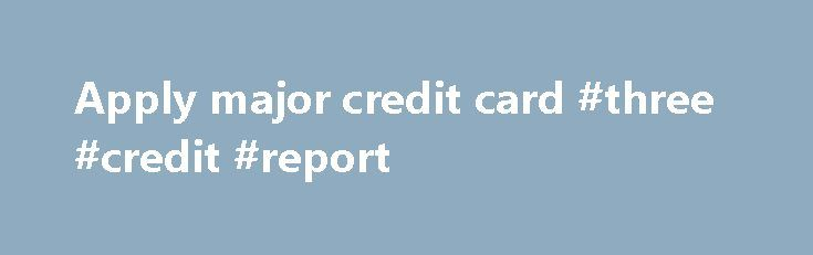 Apply major credit card #three #credit #report http://nef2.com/apply-major-credit-card-three-credit-report/  #apply for credit card # Apply major credit card best credit card deal apply for visa credit card needs aply for visa credit card and apply credit card bad credit. Get info on apry cletit card bad credyt and related to apply for student credit card (jp morgan chase credit card) applie for schucteignt cledit...