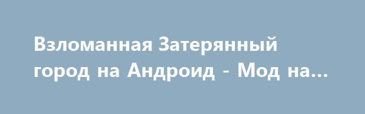 Взломанная Затерянный город на Андроид - Мод на деньги http://touch-android.ru/1299-vzlomannaya-zateryannyy-gorod-na-android-mod-na-dengi.html