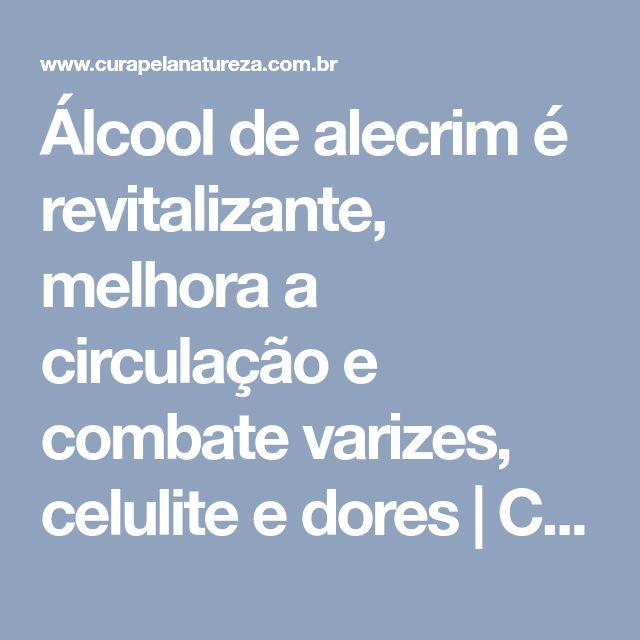Álcool de alecrim é revitalizante, melhora a circulação e combate varizes, celulite e dores | Cura pela Natureza