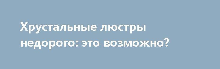 Хрустальные люстры недорого: это возможно? https://www.lustra-market.ru/blog/hrustalnye-lyustry-nedorogo-eto-vozmozhno/  Никто из нас не хочет тратить много денег. Ходят слухи, что даже очень богатые люди думают о цене, и стараются не переплачивать. Между тем, каждый из нас стремится купить хорошие, качественные вещи, которые радовали бы глаз и служили бы долго. Таким образом, создаётся дилемма, в том числе, и в деле покупки люстр: хорошо бы купить … Читать далее Хрустальные люстры недорого…