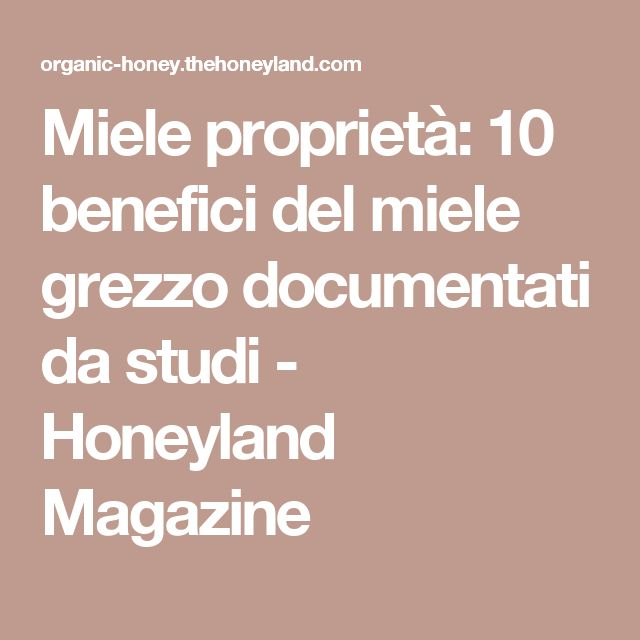 Miele proprietà: 10 benefici del miele grezzo documentati da studi - Honeyland Magazine