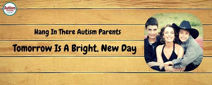 Hang In There Autism Parents - Tomorrow Is A Bright, New Day - Autism Parenting Magazine