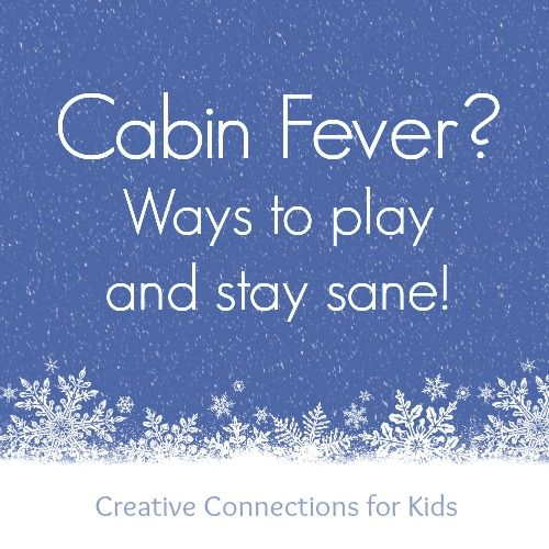 Cabin Fever? Ways to Play and Stay Sane! - Creative Connections for Kids