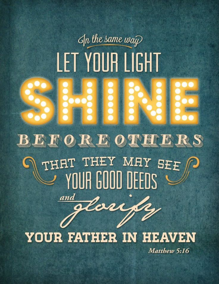 "Matthew 5:16: ""Let your light shine before others that they may see your good deeds and glorify your Father in heaven."""
