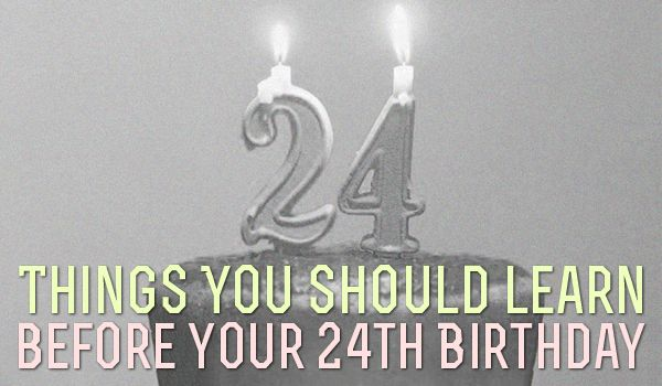 24 Things You Should Learn Before Your 24th Birthday. I'm finding that at 20, some of these things already apply...